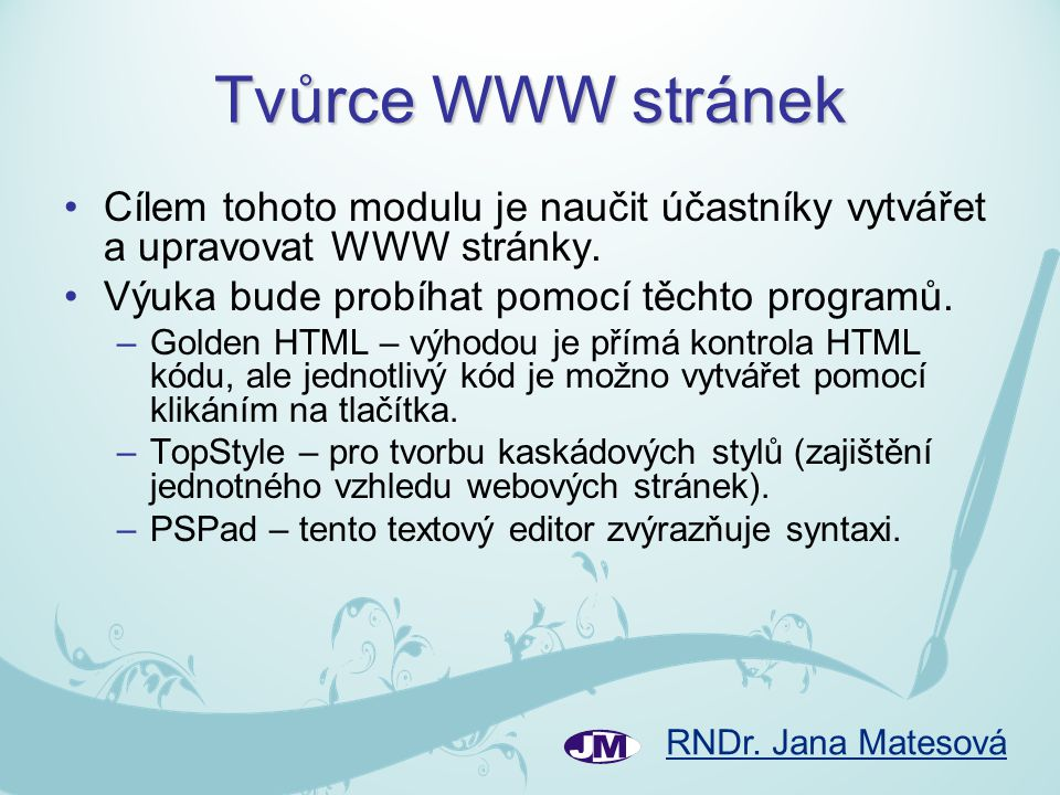 RNDr. Jana Matesová Tvůrce WWW stránek Cílem tohoto modulu je naučit účastníky vytvářet a upravovat WWW stránky. Výuka bude probíhat pomocí těchto pro