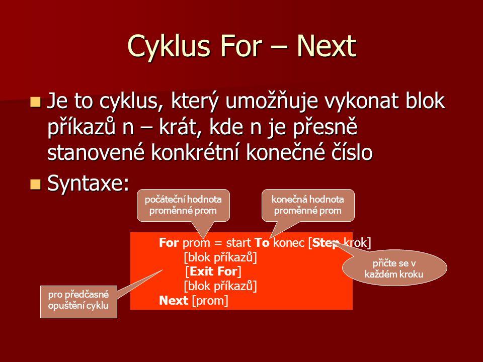Cyklus For – Next Je to cyklus, který umožňuje vykonat blok příkazů n – krát, kde n je přesně stanovené konkrétní konečné číslo Je to cyklus, který umožňuje vykonat blok příkazů n – krát, kde n je přesně stanovené konkrétní konečné číslo Syntaxe: Syntaxe: For prom = start To konec [Step krok] [blok příkazů] [Exit For] [blok příkazů] Next [prom] počáteční hodnota proměnné prom konečná hodnota proměnné prom přičte se v každém kroku pro předčasné opuštění cyklu