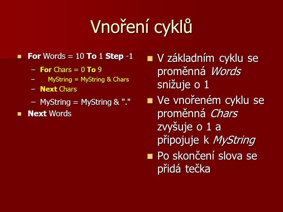 Vnoření cyklů For Words = 10 To 1 Step -1 For Words = 10 To 1 Step -1 –For Chars = 0 To 9 – MyString = MyString & Chars –Next Chars –MyString = MyString & . Next Words Next Words V základním cyklu se proměnná Words snižuje o 1 V základním cyklu se proměnná Words snižuje o 1 Ve vnořeném cyklu se proměnná Chars zvyšuje o 1 a připojuje k MyString Ve vnořeném cyklu se proměnná Chars zvyšuje o 1 a připojuje k MyString Po skončení slova se přidá tečka Po skončení slova se přidá tečka