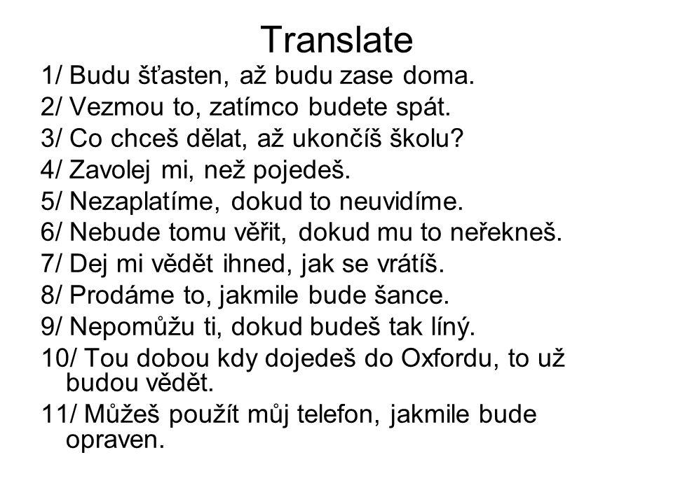 Translate 1/ Budu šťasten, až budu zase doma. 2/ Vezmou to, zatímco budete spát. 3/ Co chceš dělat, až ukončíš školu? 4/ Zavolej mi, než pojedeš. 5/ N