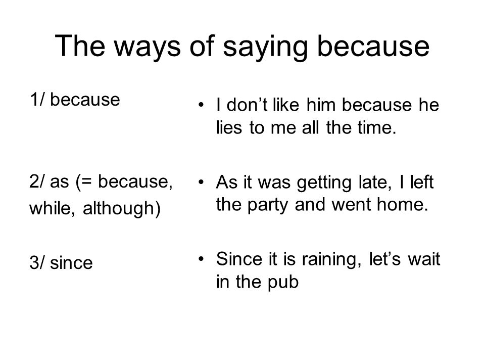 The ways of saying because 1/ because 2/ as (= because, while, although) 3/ since I don't like him because he lies to me all the time.