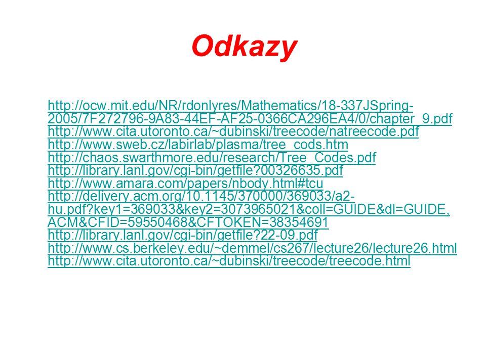 Odkazy http://ocw.mit.edu/NR/rdonlyres/Mathematics/18-337JSpring- 2005/7F272796-9A83-44EF-AF25-0366CA296EA4/0/chapter_9.pdf http://www.cita.utoronto.ca/~dubinski/treecode/natreecode.pdf http://www.sweb.cz/labirlab/plasma/tree_cods.htm http://chaos.swarthmore.edu/research/Tree_Codes.pdf http://library.lanl.gov/cgi-bin/getfile 00326635.pdf http://www.amara.com/papers/nbody.html#tcu http://delivery.acm.org/10.1145/370000/369033/a2- hu.pdf key1=369033&key2=3073965021&coll=GUIDE&dl=GUIDE, ACM&CFID=59550468&CFTOKEN=38354691 http://library.lanl.gov/cgi-bin/getfile 22-09.pdf http://www.cs.berkeley.edu/~demmel/cs267/lecture26/lecture26.html http://www.cita.utoronto.ca/~dubinski/treecode/treecode.html