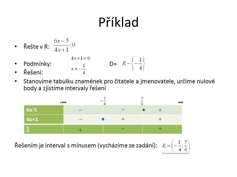 Příklad Řešte v R: Podmínky: D= Řešení: Stanovíme tabulku znamének pro čitatele a jmenovatele, určíme nulové body a zjistíme intervaly řešení Řešením je interval s mínusem (vycházíme ze zadání): 6x-5 4x+1 ∑ -∞∞