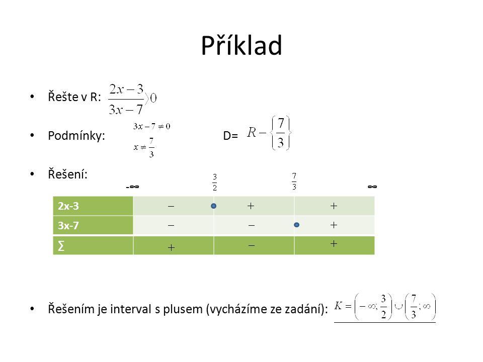 Příklad Řešte v R: Podmínky: D= Řešení: Řešením je interval s plusem (vycházíme ze zadání): 2x-3 3x-7 ∑ -∞∞