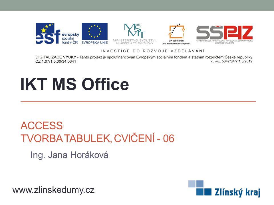 ACCESS TVORBA TABULEK, CVIČENÍ - 06 Ing. Jana Horáková IKT MS Office www.zlinskedumy.cz