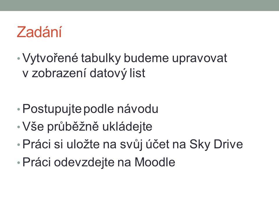 Zadání Vytvořené tabulky budeme upravovat v zobrazení datový list Postupujte podle návodu Vše průběžně ukládejte Práci si uložte na svůj účet na Sky Drive Práci odevzdejte na Moodle
