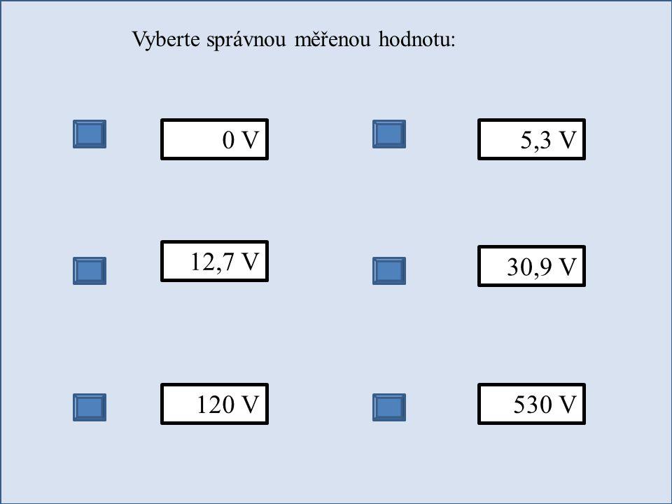 Vyberte správnou měřenou hodnotu: 0 V 12,7 V 120 V 5,3 V 30,9 V 530 V
