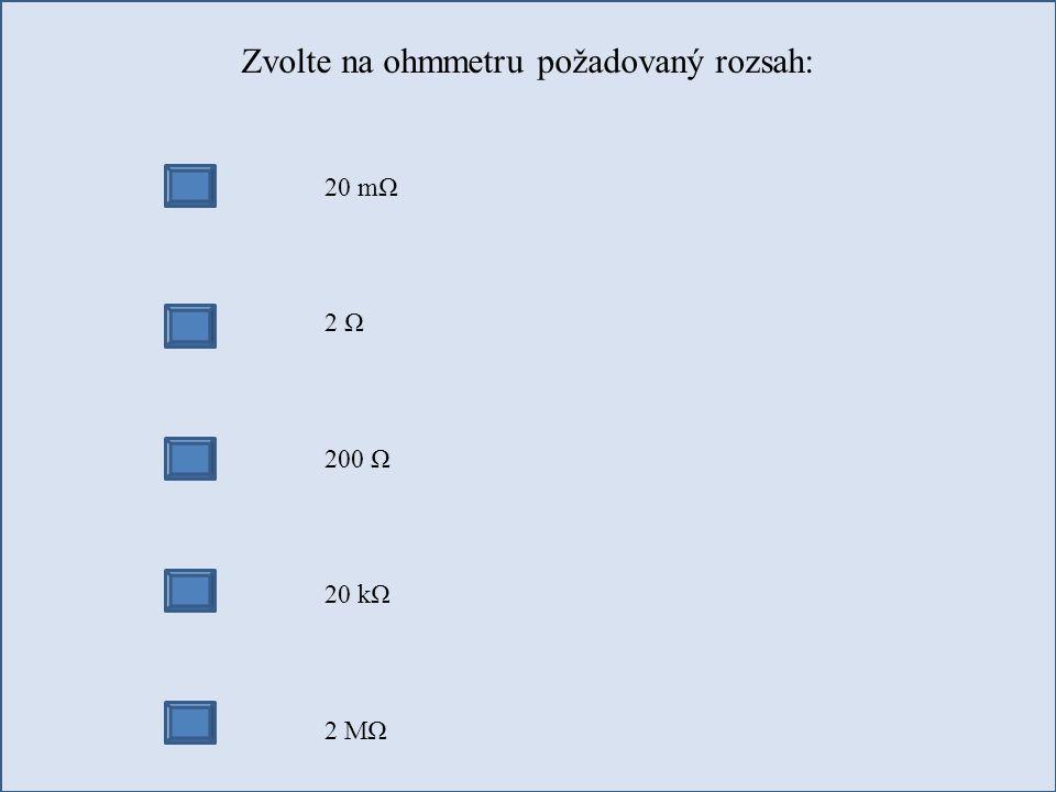 Zvolte na ohmmetru požadovaný rozsah: 20 mΩ 2 Ω 200 Ω 20 kΩ 2 MΩ