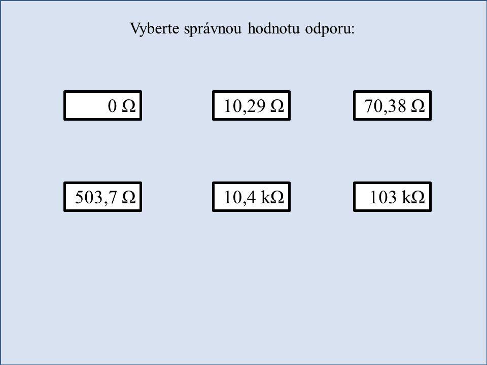 Vyberte správnou hodnotu odporu: 0 Ω70,38 Ω10,29 Ω 503,7 Ω10,4 kΩ103 kΩ