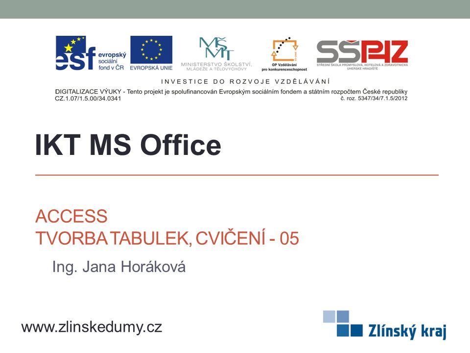 ACCESS TVORBA TABULEK, CVIČENÍ - 05 Ing. Jana Horáková IKT MS Office www.zlinskedumy.cz