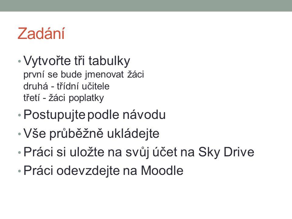 Zadání Vytvořte tři tabulky první se bude jmenovat žáci druhá - třídní učitele třetí - žáci poplatky Postupujte podle návodu Vše průběžně ukládejte Práci si uložte na svůj účet na Sky Drive Práci odevzdejte na Moodle