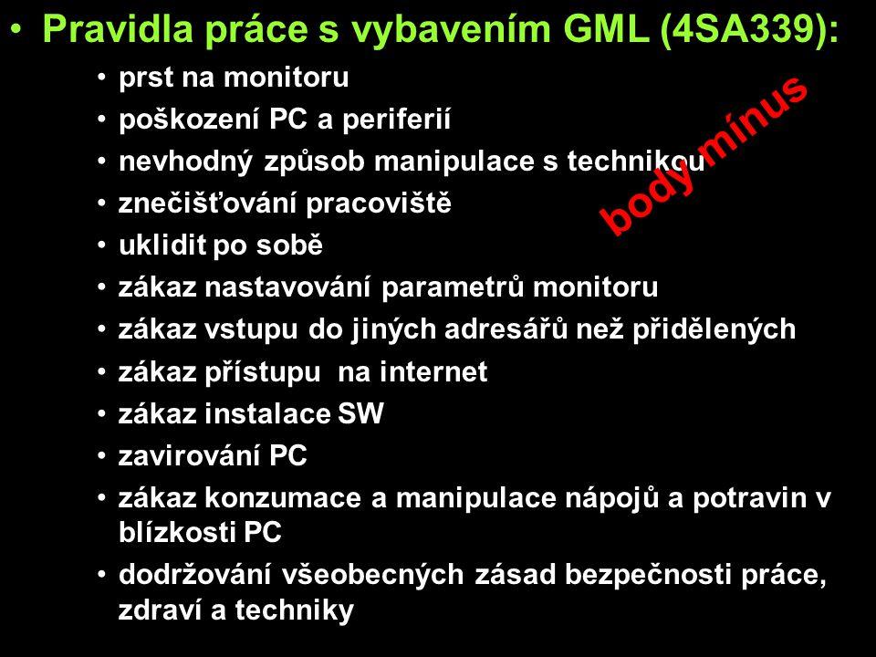 Pravidla práce s vybavením GML (4SA339): prst na monitoru poškození PC a periferií nevhodný způsob manipulace s technikou znečišťování pracoviště uklidit po sobě zákaz nastavování parametrů monitoru zákaz vstupu do jiných adresářů než přidělených zákaz přístupu na internet zákaz instalace SW zavirování PC zákaz konzumace a manipulace nápojů a potravin v blízkosti PC dodržování všeobecných zásad bezpečnosti práce, zdraví a techniky body mínus
