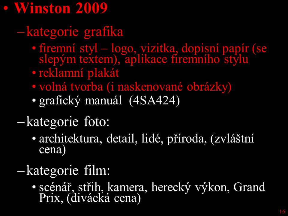 16 Winston 2009 –kategorie grafika firemní styl – logo, vizitka, dopisní papír (se slepým textem), aplikace firemního stylu reklamní plakát volná tvorba (i naskenované obrázky) grafický manuál (4SA424) –kategorie foto: architektura, detail, lidé, příroda, (zvláštní cena) –kategorie film: scénář, střih, kamera, herecký výkon, Grand Prix, (divácká cena)