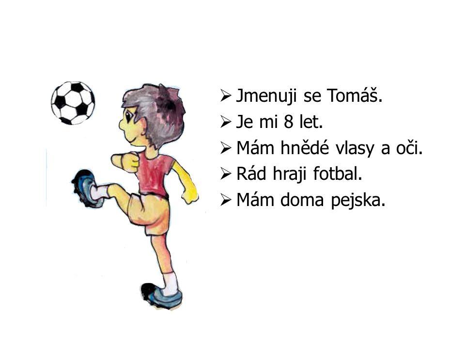  Jmenuji se Tomáš.  Je mi 8 let.  Mám hnědé vlasy a oči.  Rád hraji fotbal.  Mám doma pejska.