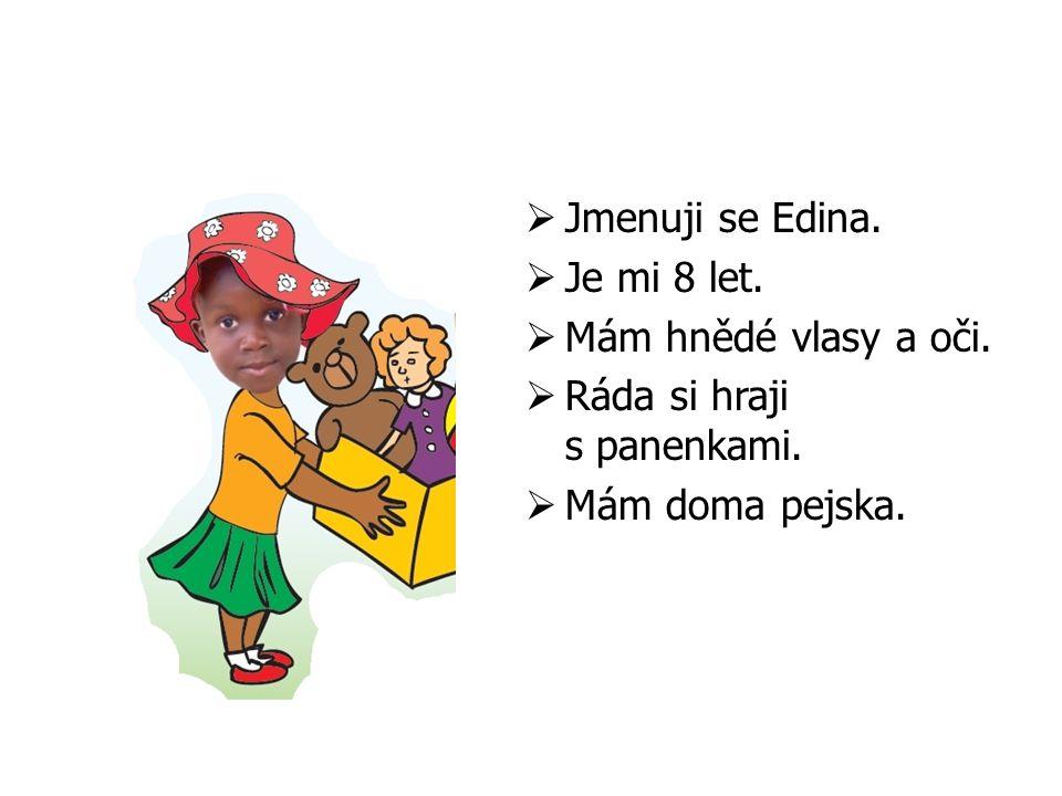  Jmenuji se Edina.  Je mi 8 let.  Mám hnědé vlasy a oči.