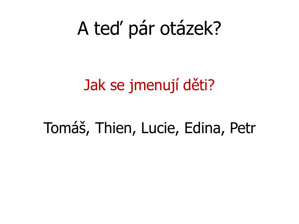 A teď pár otázek Jak se jmenují děti Tomáš, Thien, Lucie, Edina, Petr