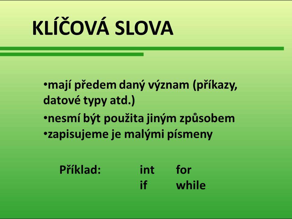 KLÍČOVÁ SLOVA mají předem daný význam (příkazy, datové typy atd.) nesmí být použita jiným způsobem zapisujeme je malými písmeny int if for while Příkl
