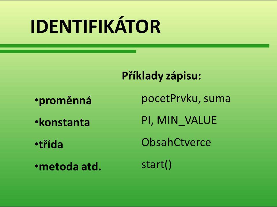 IDENTIFIKÁTOR proměnná konstanta třída metoda atd. pocetPrvku, suma PI, MIN_VALUE ObsahCtverce start() Příklady zápisu: