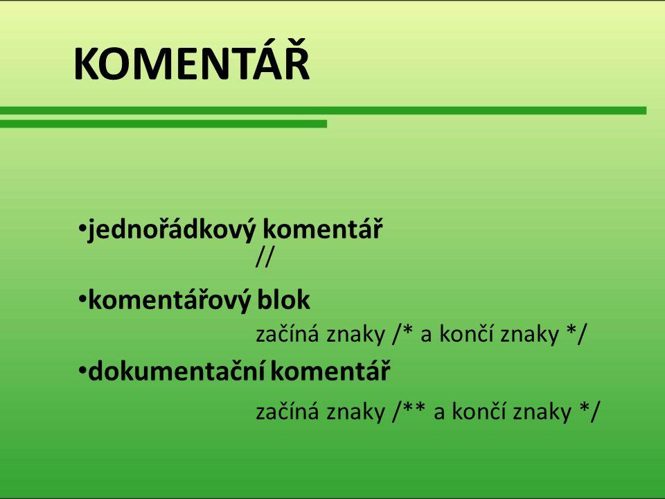 KOMENTÁŘ jednořádkový komentář komentářový blok dokumentační komentář // začíná znaky /* a končí znaky */ začíná znaky /** a končí znaky */