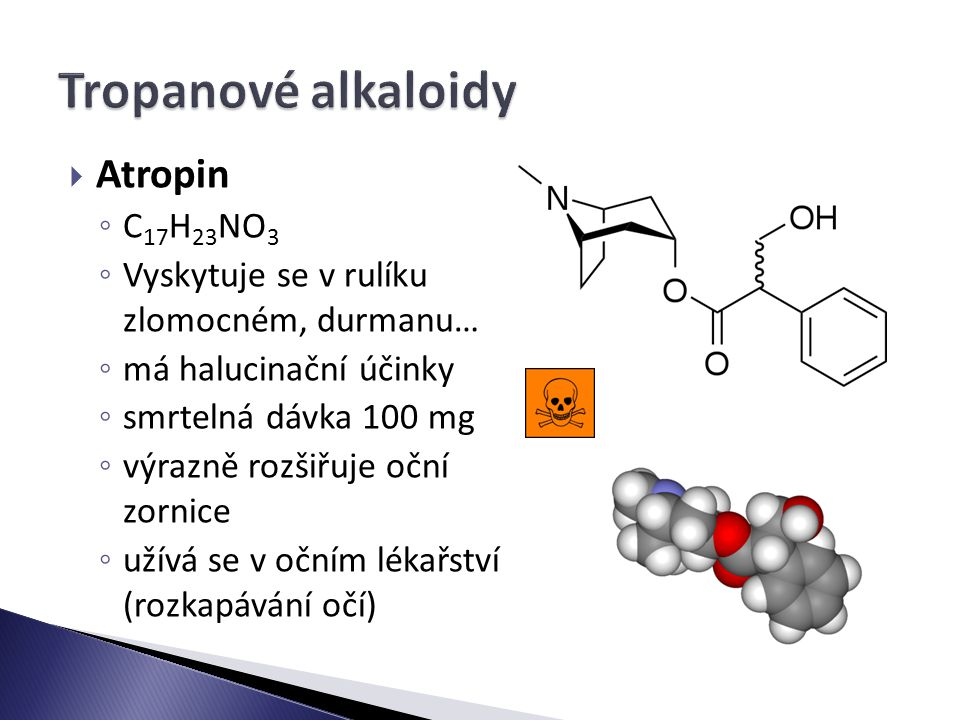  Atropin ◦ C 17 H 23 NO 3 ◦ Vyskytuje se v rulíku zlomocném, durmanu… ◦ má halucinační účinky ◦ smrtelná dávka 100 mg ◦ výrazně rozšiřuje oční zornice ◦ užívá se v očním lékařství (rozkapávání očí)