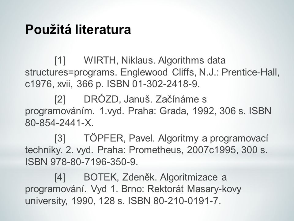 Použitá literatura [1]WIRTH, Niklaus. Algorithms data structures=programs. Englewood Cliffs, N.J.: Prentice-Hall, c1976, xvii, 366 p. ISBN 01-302-2418