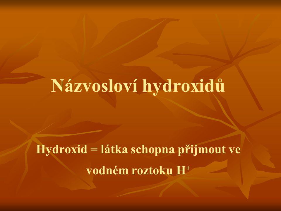 Názvosloví hydroxidů Hydroxid = látka schopna přijmout ve vodném roztoku H +