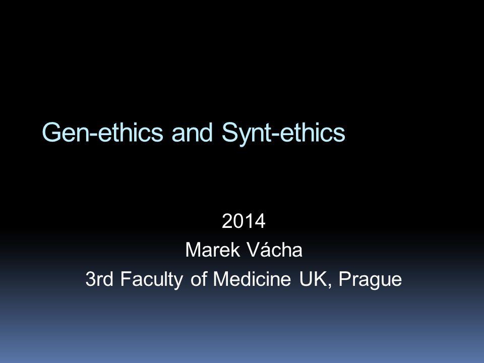 Gen-ethics and Synt-ethics 2014 Marek Vácha 3rd Faculty of Medicine UK, Prague