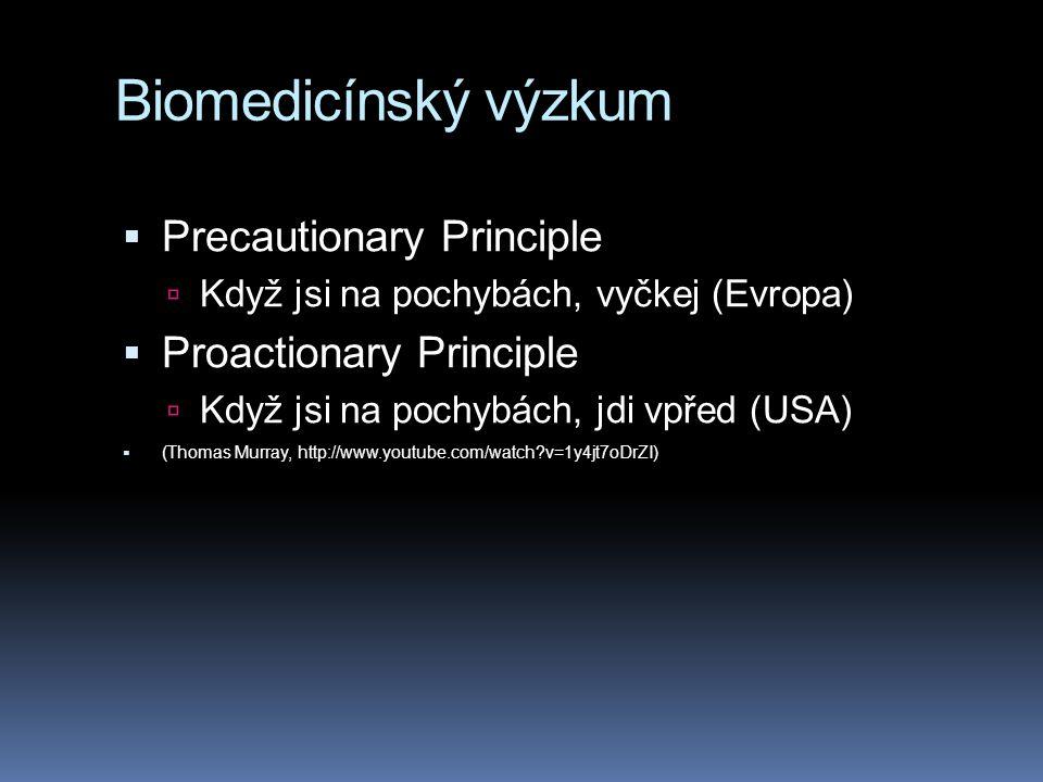 Biomedicínský výzkum  Precautionary Principle  Když jsi na pochybách, vyčkej (Evropa)  Proactionary Principle  Když jsi na pochybách, jdi vpřed (U