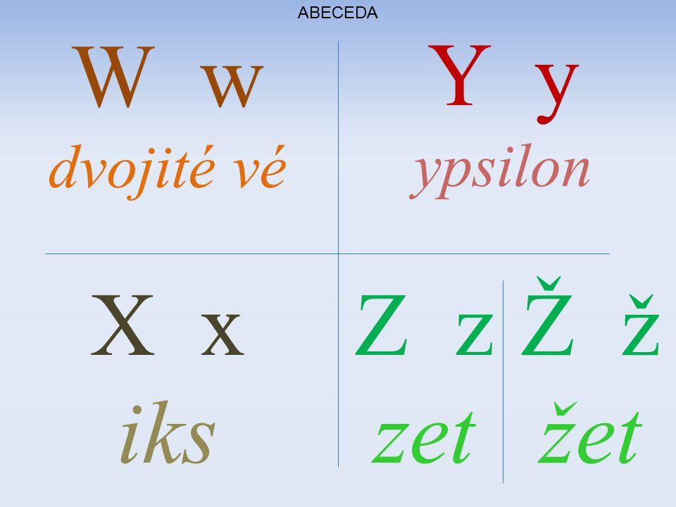 ABECEDA X x iks Y y ypsilon Z z zet W w dvojité vé Ž ž žet
