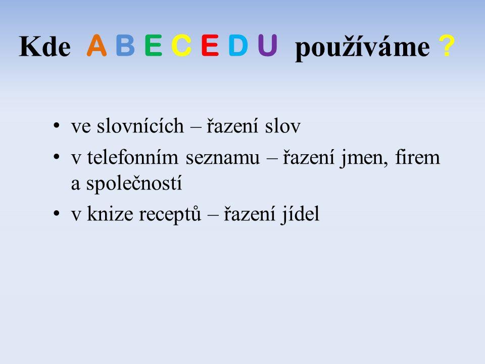 ve slovnících – řazení slov v telefonním seznamu – řazení jmen, firem a společností v knize receptů – řazení jídel Kde A B E C E D U používáme ?
