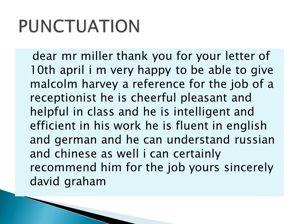 dear mr miller thank you for your letter of 10th april i m very happy to be able to give malcolm harvey a reference for the job of a receptionist he is cheerful pleasant and helpful in class and he is intelligent and efficient in his work he is fluent in english and german and he can understand russian and chinese as well i can certainly recommend him for the job yours sincerely david graham