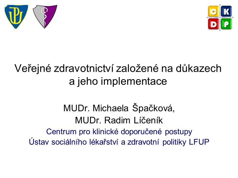 Veřejné zdravotnictví založené na důkazech a jeho implementace MUDr. Michaela Špačková, MUDr. Radim Líčeník Centrum pro klinické doporučené postupy Ús