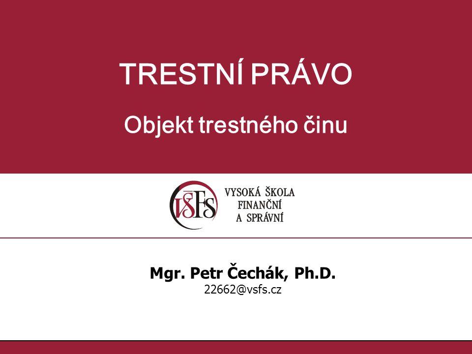 TRESTNÍ PRÁVO Objekt trestného činu Mgr. Petr Čechák, Ph.D. 22662@vsfs.cz