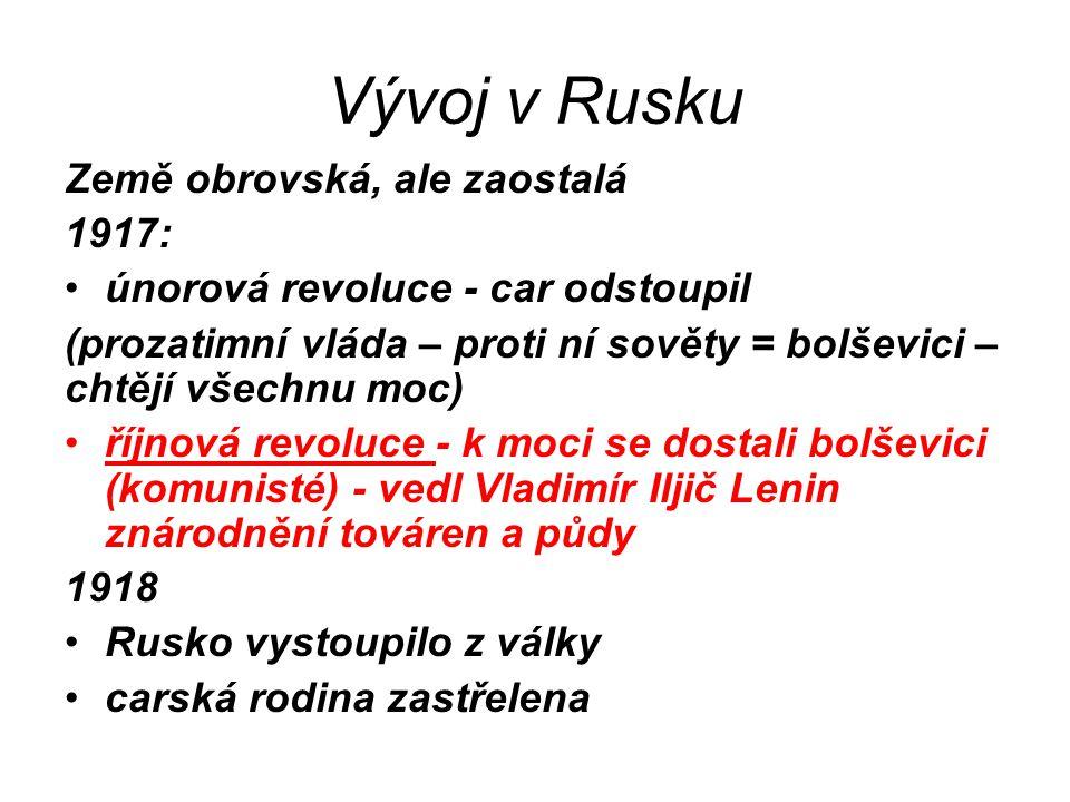 Vývoj v Rusku Země obrovská, ale zaostalá 1917: únorová revoluce - car odstoupil (prozatimní vláda – proti ní sověty = bolševici – chtějí všechnu moc)