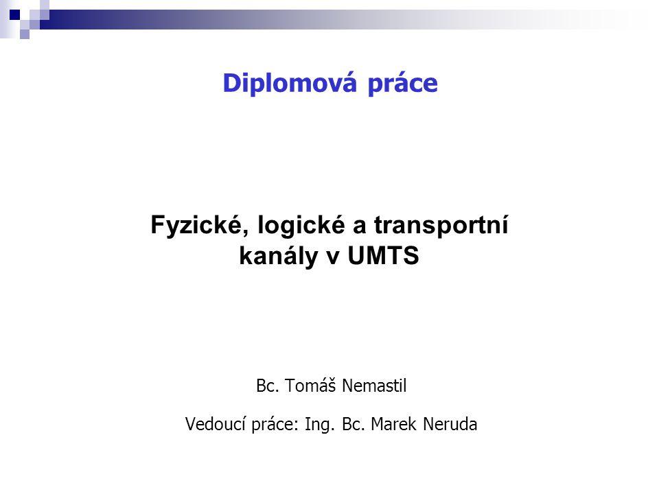 Bc. Tomáš Nemastil Vedoucí práce: Ing. Bc. Marek Neruda Fyzické, logické a transportní kanály v UMTS Diplomová práce