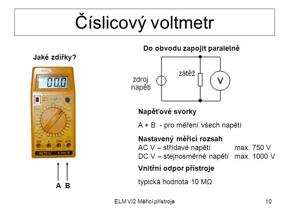 ELM VI2 Měřicí přístroje10 Číslicový voltmetr Jaké zdířky? Do obvodu zapojit paralelně Nastavený měřicí rozsah AC V – střídavé napětí max. 750 V DC V