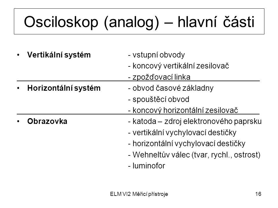 ELM VI2 Měřicí přístroje16 Osciloskop (analog) – hlavní části Vertikální systém- vstupní obvody - koncový vertikální zesilovač - zpožďovací linka_____