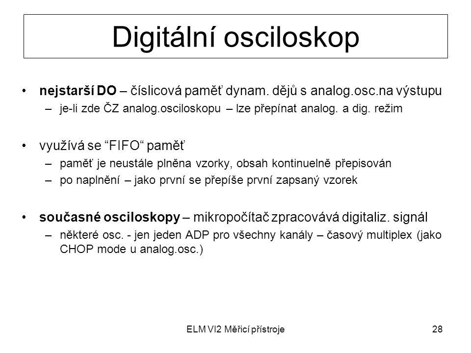 ELM VI2 Měřicí přístroje28 Digitální osciloskop nejstarší DO – číslicová paměť dynam. dějů s analog.osc.na výstupu –je-li zde ČZ analog.osciloskopu –