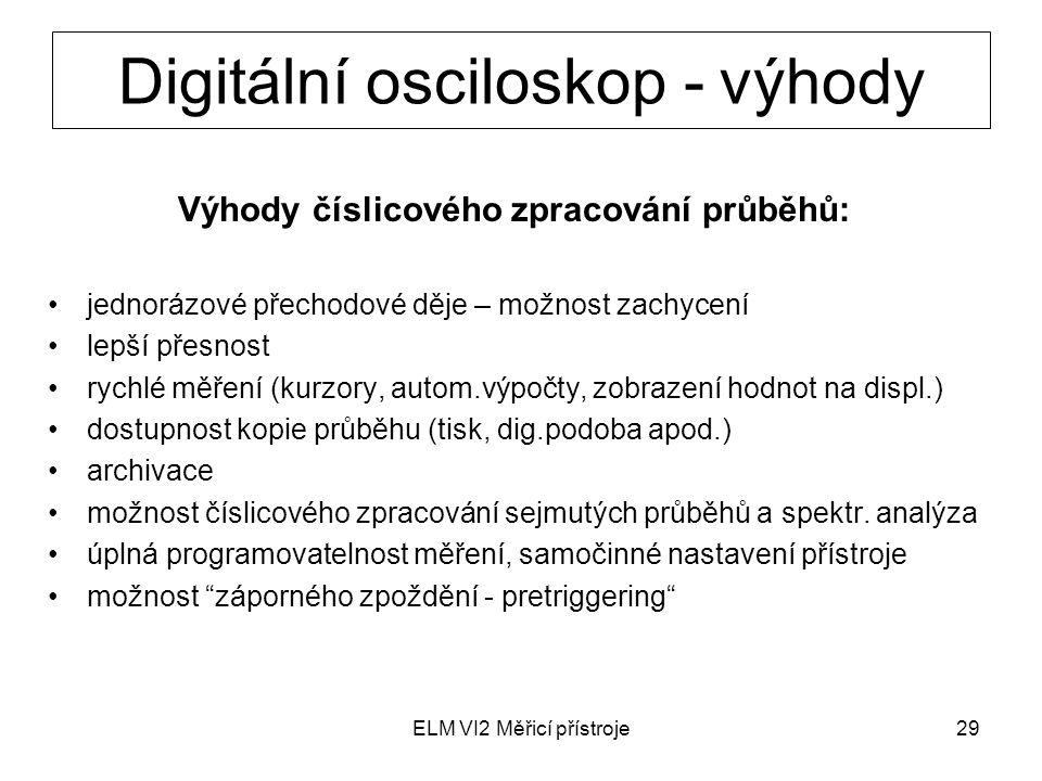 ELM VI2 Měřicí přístroje29 Digitální osciloskop - výhody Výhody číslicového zpracování průběhů: jednorázové přechodové děje – možnost zachycení lepší
