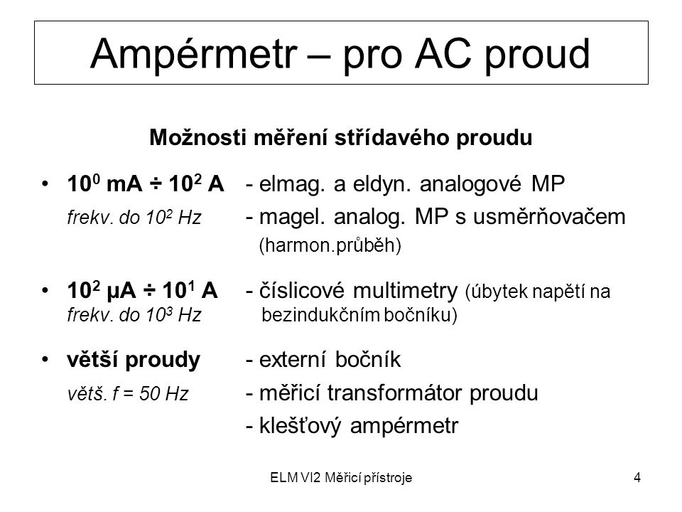 ELM VI2 Měřicí přístroje4 Ampérmetr – pro AC proud Možnosti měření střídavého proudu 10 0 mA ÷ 10 2 A- elmag. a eldyn. analogové MP frekv. do 10 2 Hz