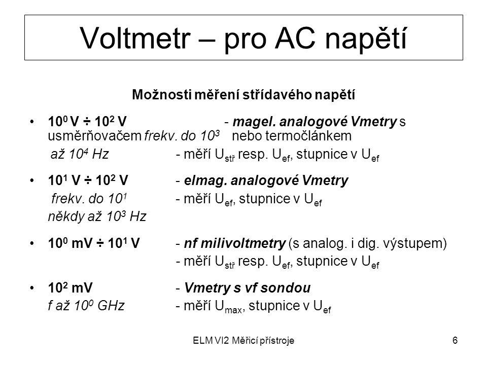 ELM VI2 Měřicí přístroje7 Digitální multimetr číslicový stejnosměrný voltmetr doplněný o převodníky měřicí střídavá napětí, proudy, odpory (převádějí na DC napětí) základ je DC voltmetr (vst.dělič VD a zesilovač Z, AD převodník, log.řídicí jednotka ŘJ a číslicový zobrazovač ČZ) další bloky převádějí měřené veličiny na DC napětí v požadovaném rozsahu hodnot