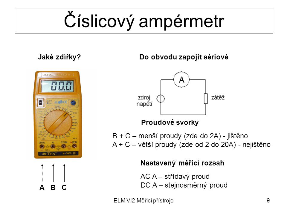 ELM VI2 Měřicí přístroje9 Číslicový ampérmetr A B C Jaké zdířky?Do obvodu zapojit sériově Proudové svorky B + C – menší proudy (zde do 2A) - jištěno A