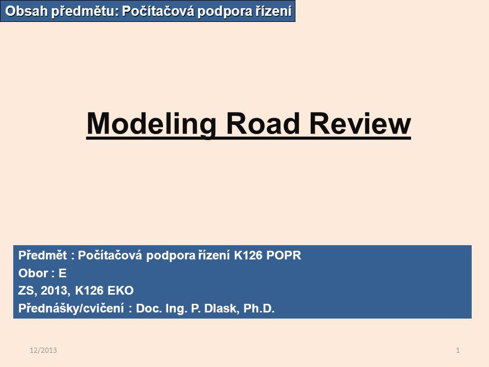12/20131 Modeling Road Review Obsah předmětu: Počítačová podpora řízení Předmět : Počítačová podpora řízení K126 POPR Obor : E ZS, 2013, K126 EKO Přednášky/cvičení : Doc.