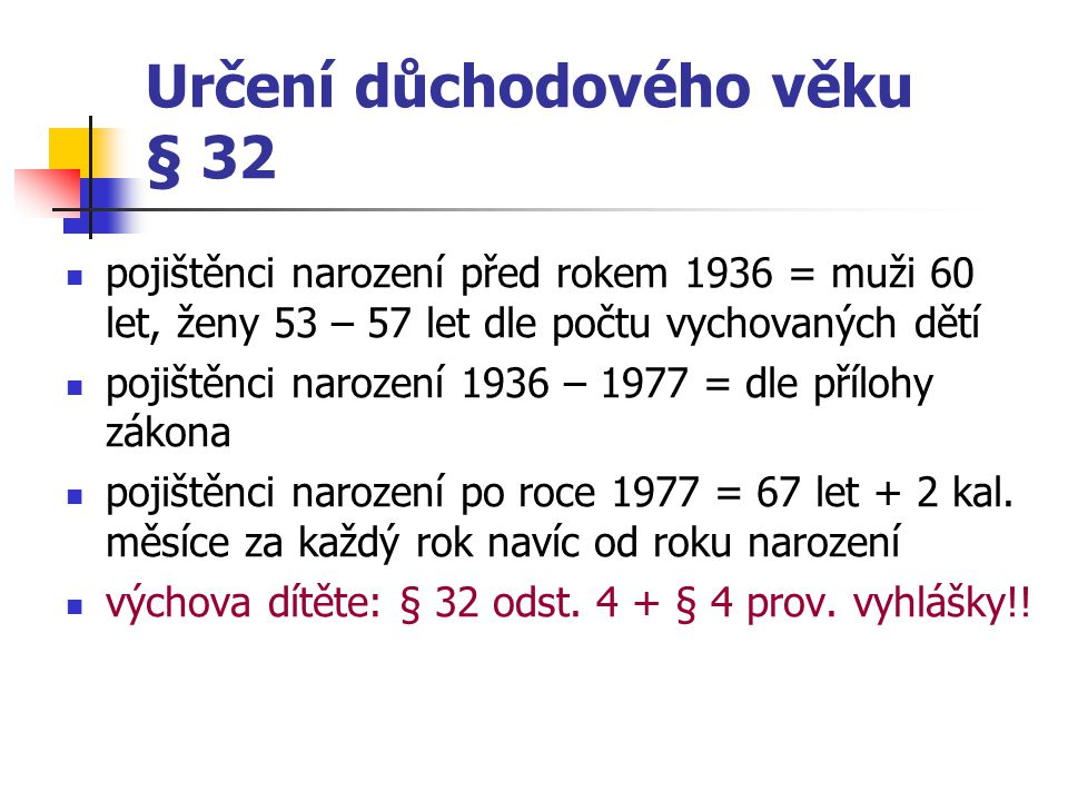 Určení důchodového věku § 32 pojištěnci narození před rokem 1936 = muži 60 let, ženy 53 – 57 let dle počtu vychovaných dětí pojištěnci narození 1936 –
