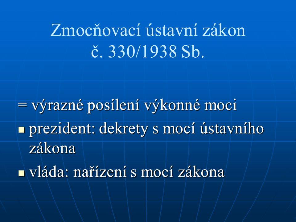 Zmocňovací ústavní zákon č. 330/1938 Sb. = výrazné posílení výkonné moci prezident: dekrety s mocí ústavního zákona prezident: dekrety s mocí ústavníh