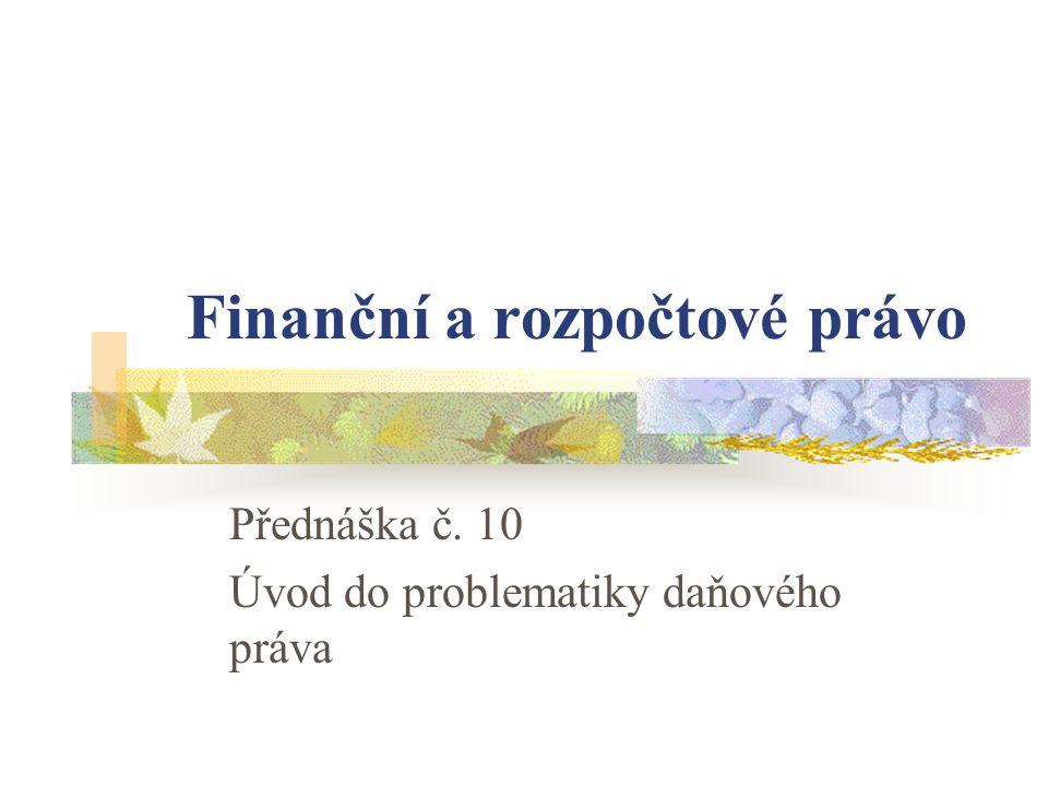 Finanční a rozpočtové právo Přednáška č. 10 Úvod do problematiky daňového práva