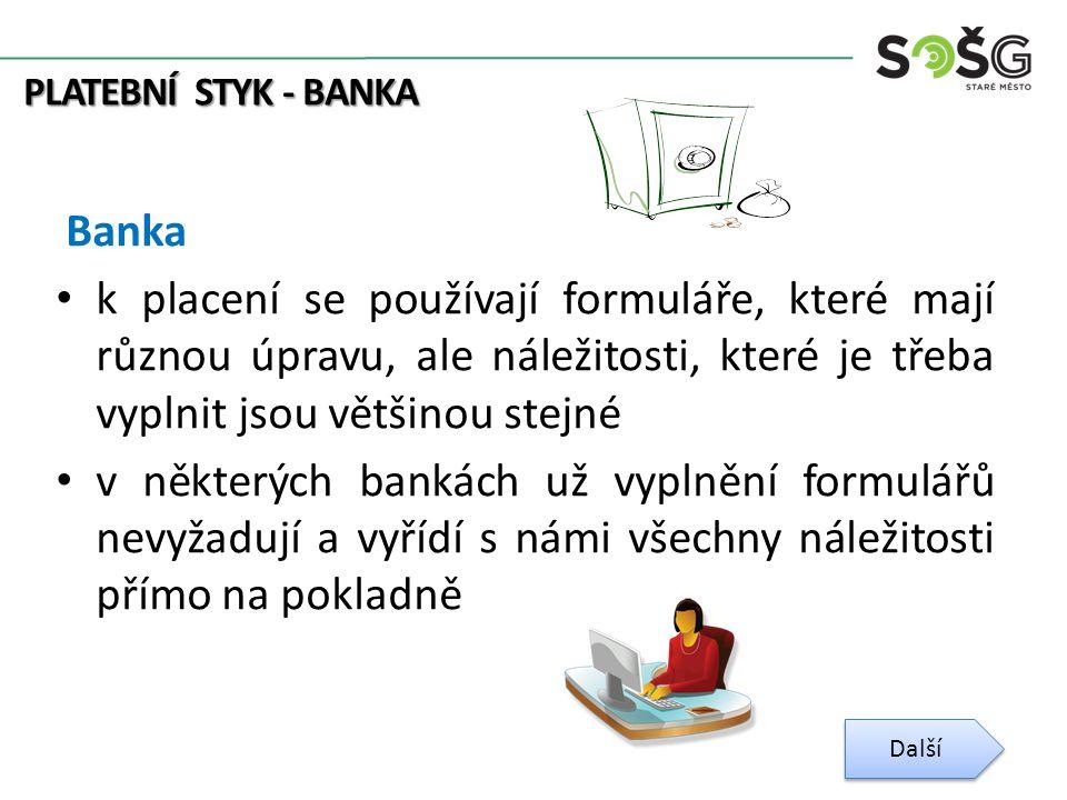 PLATEBNÍ STYK - BANKA Banka k placení se používají formuláře, které mají různou úpravu, ale náležitosti, které je třeba vyplnit jsou většinou stejné v některých bankách už vyplnění formulářů nevyžadují a vyřídí s námi všechny náležitosti přímo na pokladně Další