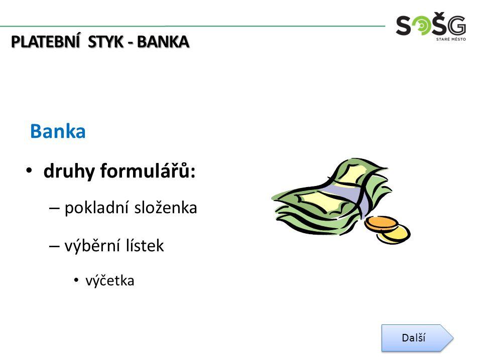 PLATEBNÍ STYK - BANKA Banka druhy formulářů: – pokladní složenka – výběrní lístek výčetka Další