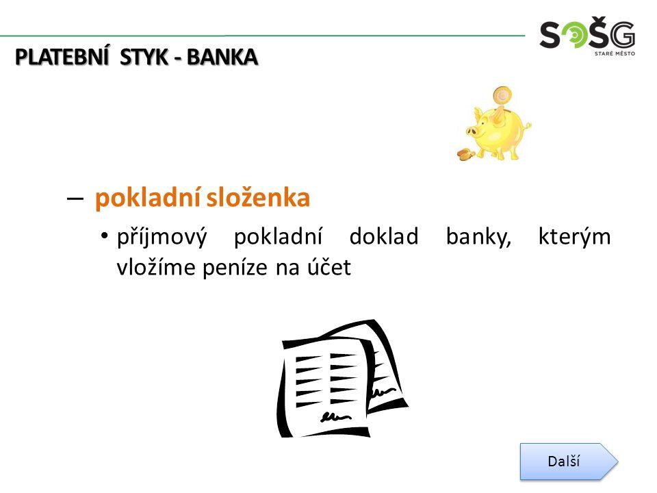 PLATEBNÍ STYK - BANKA – pokladní složenka příjmový pokladní doklad banky, kterým vložíme peníze na účet Další