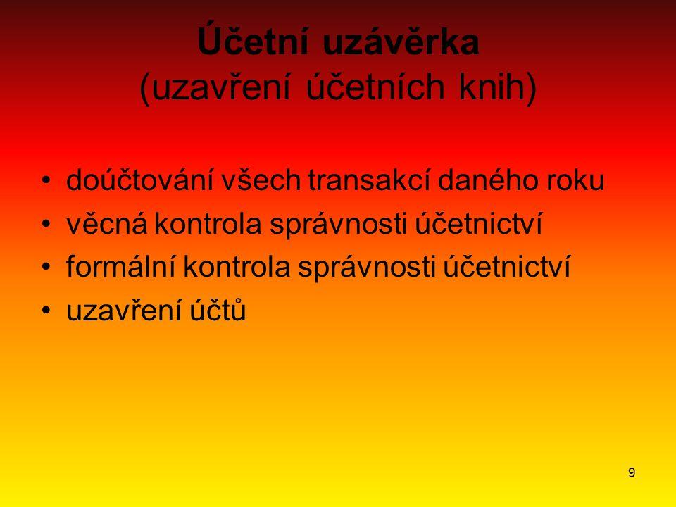 9 Účetní uzávěrka (uzavření účetních knih) doúčtování všech transakcí daného roku věcná kontrola správnosti účetnictví formální kontrola správnosti úč